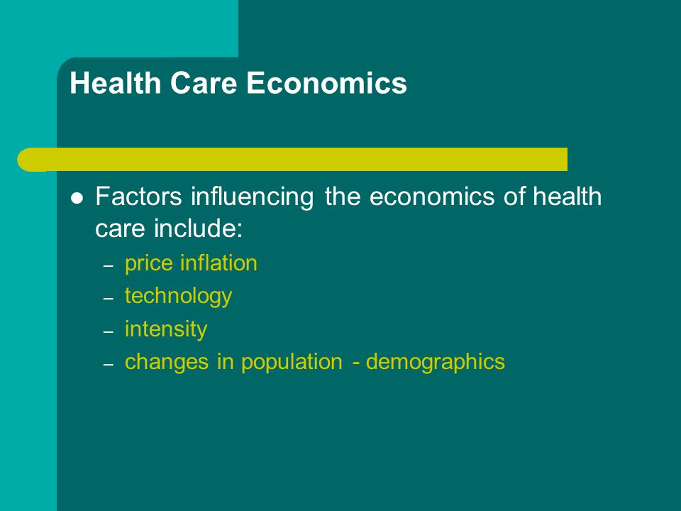 Health Care Economics Factors influencing the economics of health care include: – price inflation – technology – intensity – changes in population - demographics