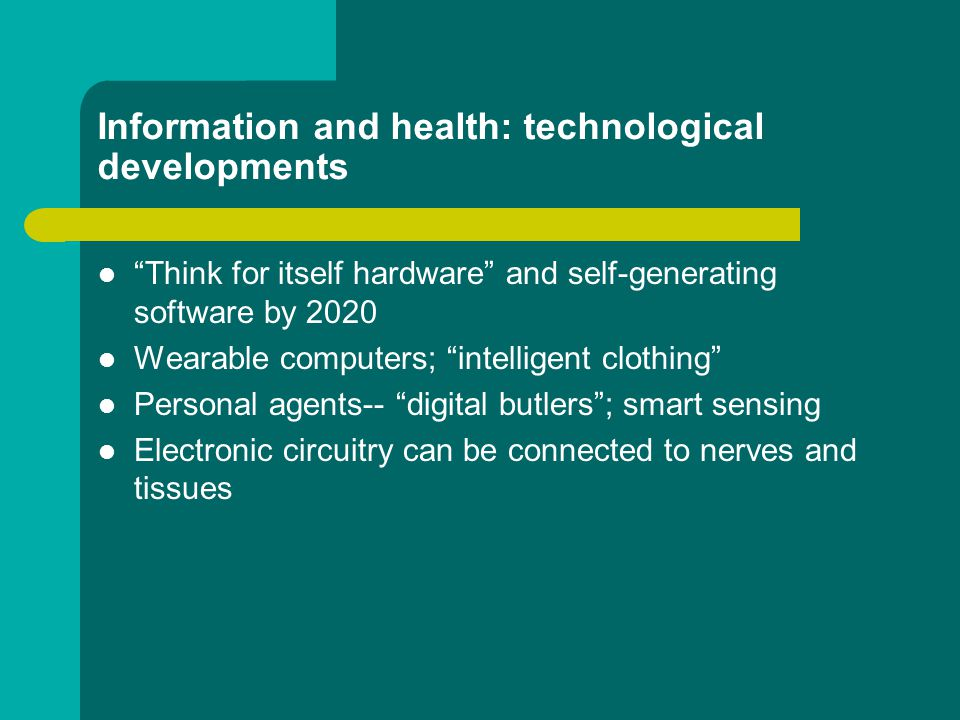 Information and health: technological developments Think for itself hardware and self-generating software by 2020 Wearable computers; intelligent clothing Personal agents-- digital butlers ; smart sensing Electronic circuitry can be connected to nerves and tissues