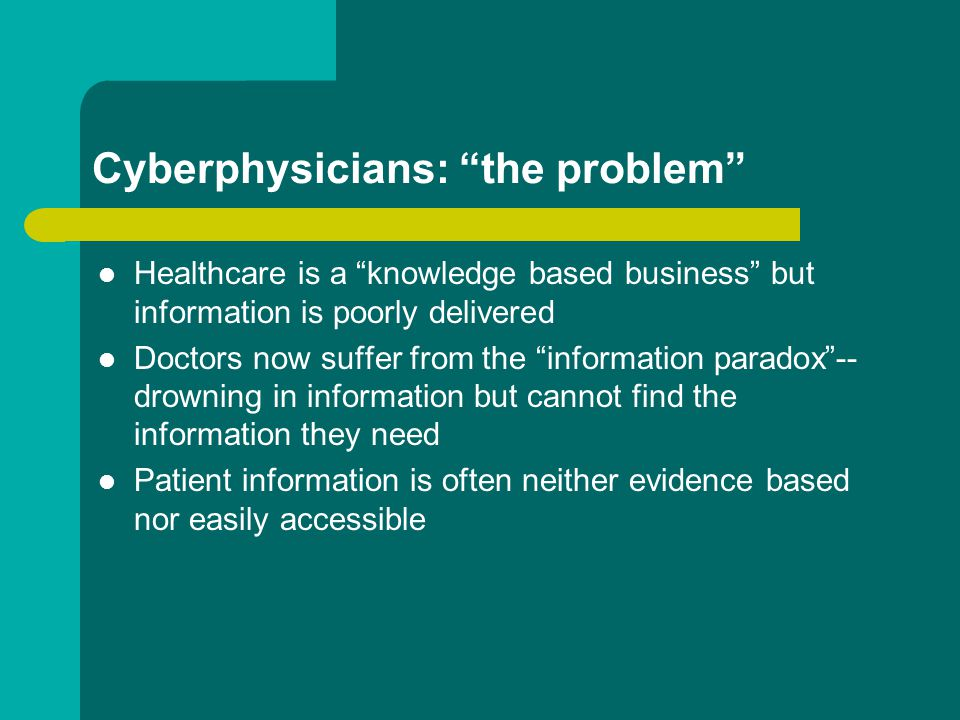 Cyberphysicians: the problem Healthcare is a knowledge based business but information is poorly delivered Doctors now suffer from the information paradox -- drowning in information but cannot find the information they need Patient information is often neither evidence based nor easily accessible