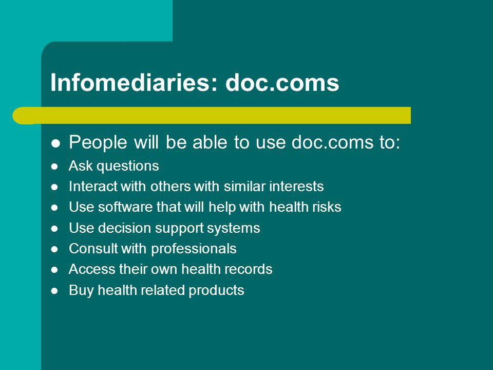 Infomediaries: doc.coms People will be able to use doc.coms to: Ask questions Interact with others with similar interests Use software that will help with health risks Use decision support systems Consult with professionals Access their own health records Buy health related products