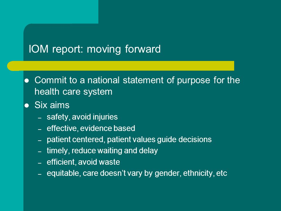 IOM report: moving forward Commit to a national statement of purpose for the health care system Six aims – safety, avoid injuries – effective, evidence based – patient centered, patient values guide decisions – timely, reduce waiting and delay – efficient, avoid waste – equitable, care doesn't vary by gender, ethnicity, etc