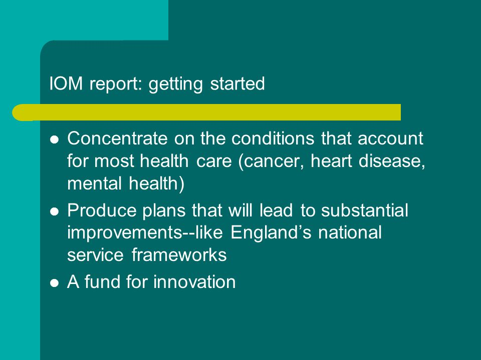 IOM report: getting started Concentrate on the conditions that account for most health care (cancer, heart disease, mental health) Produce plans that will lead to substantial improvements--like England's national service frameworks A fund for innovation