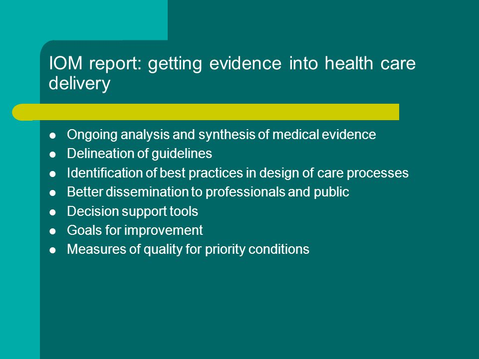IOM report: getting evidence into health care delivery Ongoing analysis and synthesis of medical evidence Delineation of guidelines Identification of best practices in design of care processes Better dissemination to professionals and public Decision support tools Goals for improvement Measures of quality for priority conditions