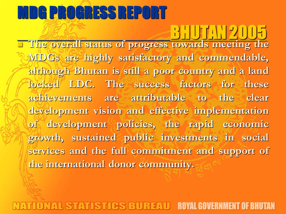 MDG PROGRESS REPORT BHUTAN 2005 The overall status of progress towards meeting the MDGs are highly satisfactory and commendable, although Bhutan is still a poor country and a land locked LDC.