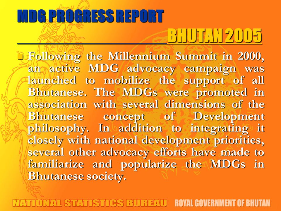 MDG PROGRESS REPORT BHUTAN 2005 Following the Millennium Summit in 2000, an active MDG advocacy campaign was launched to mobilize the support of all Bhutanese.
