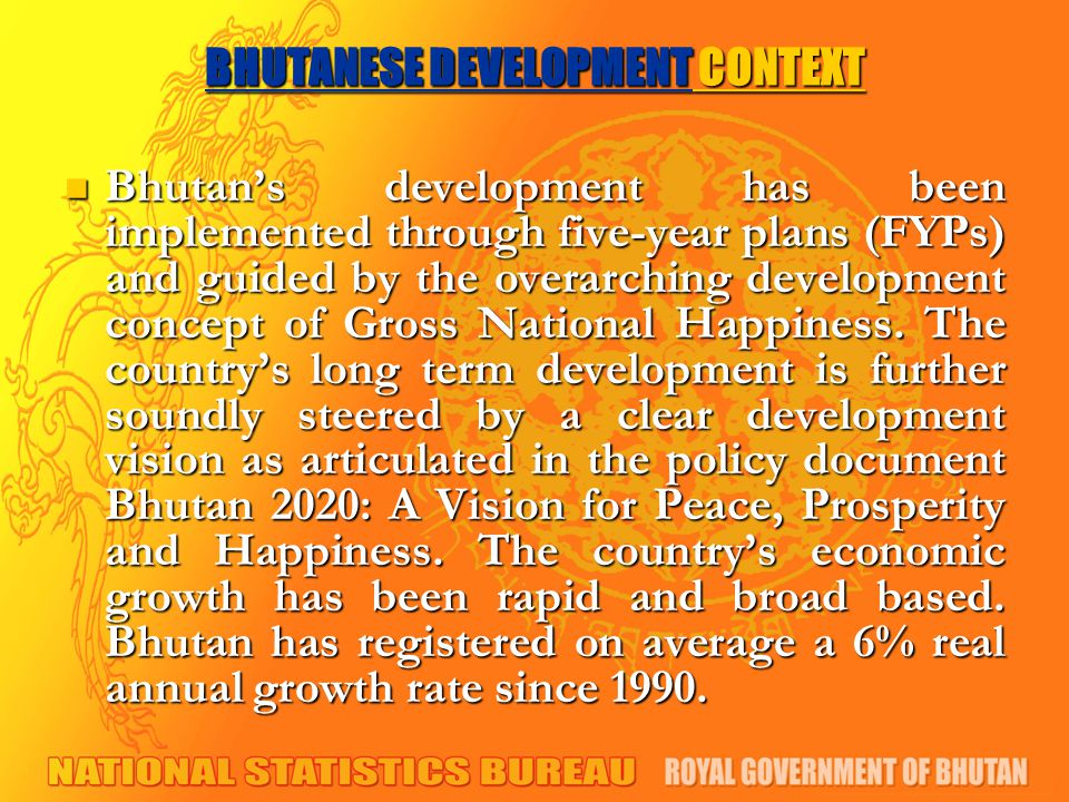 BHUTANESE DEVELOPMENT CONTEXT Bhutan's development has been implemented through five-year plans (FYPs) and guided by the overarching development concept of Gross National Happiness.