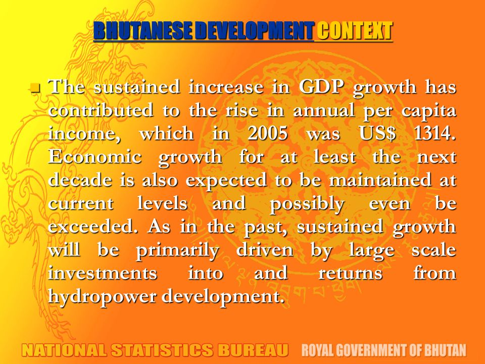 BHUTANESE DEVELOPMENT CONTEXT The sustained increase in GDP growth has contributed to the rise in annual per capita income, which in 2005 was US$ 1314.
