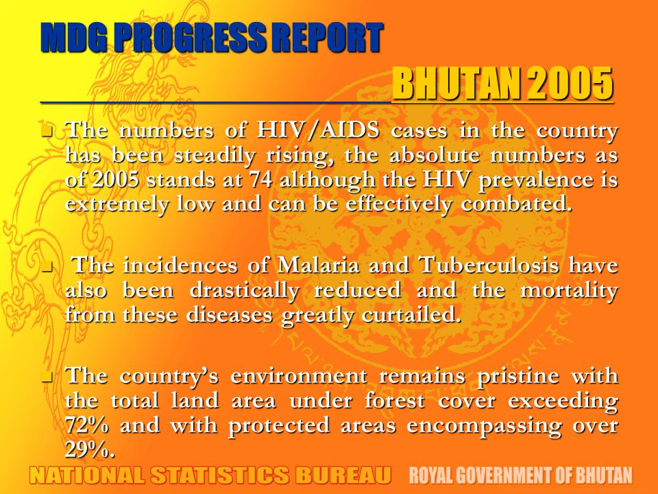 MDG PROGRESS REPORT BHUTAN 2005 The numbers of HIV/AIDS cases in the country has been steadily rising, the absolute numbers as of 2005 stands at 74 although the HIV prevalence is extremely low and can be effectively combated.