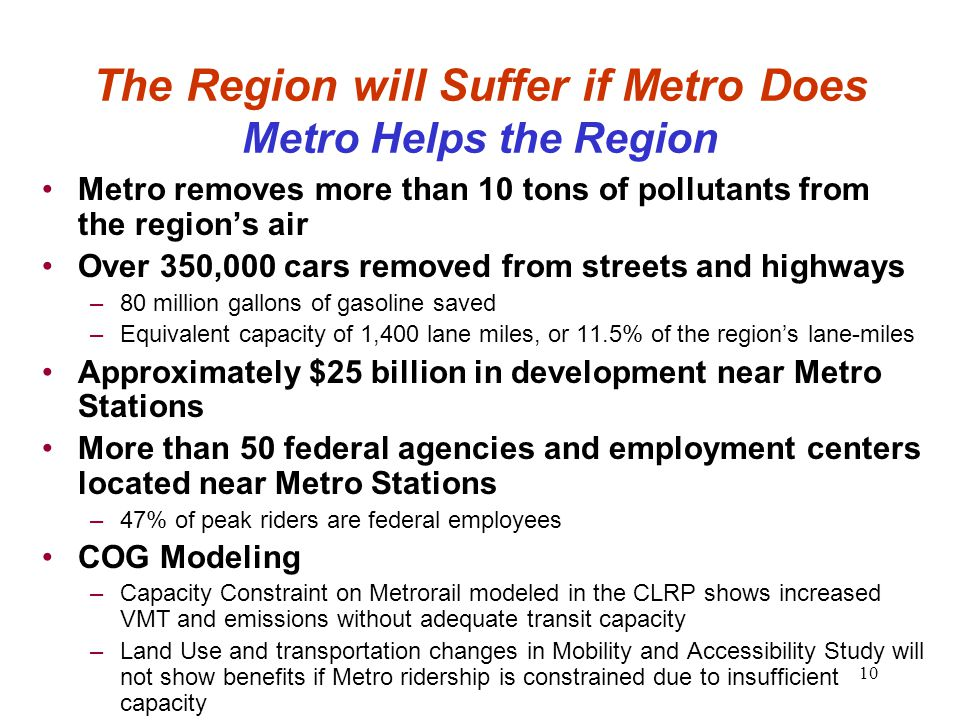 10 The Region will Suffer if Metro Does Metro Helps the Region Metro removes more than 10 tons of pollutants from the region's air Over 350,000 cars removed from streets and highways –80 million gallons of gasoline saved –Equivalent capacity of 1,400 lane miles, or 11.5% of the region's lane-miles Approximately $25 billion in development near Metro Stations More than 50 federal agencies and employment centers located near Metro Stations –47% of peak riders are federal employees COG Modeling –Capacity Constraint on Metrorail modeled in the CLRP shows increased VMT and emissions without adequate transit capacity –Land Use and transportation changes in Mobility and Accessibility Study will not show benefits if Metro ridership is constrained due to insufficient capacity