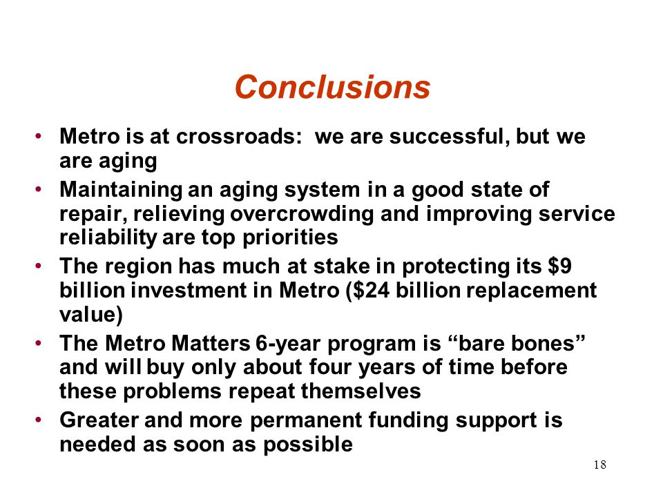 18 Conclusions Metro is at crossroads: we are successful, but we are aging Maintaining an aging system in a good state of repair, relieving overcrowding and improving service reliability are top priorities The region has much at stake in protecting its $9 billion investment in Metro ($24 billion replacement value) The Metro Matters 6-year program is bare bones and will buy only about four years of time before these problems repeat themselves Greater and more permanent funding support is needed as soon as possible