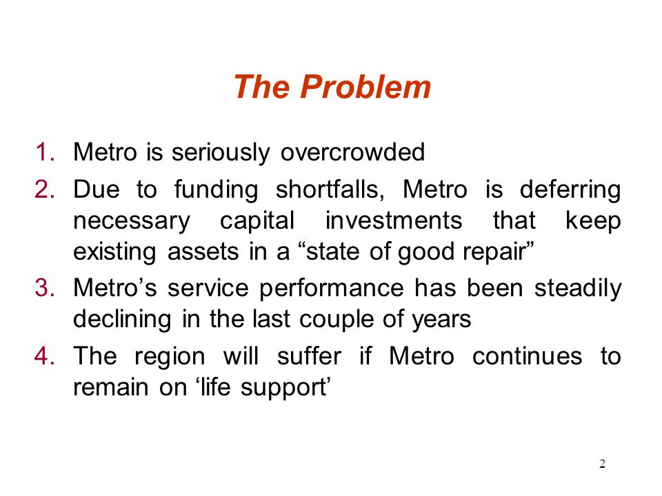 2 The Problem 1.Metro is seriously overcrowded 2.Due to funding shortfalls, Metro is deferring necessary capital investments that keep existing assets in a state of good repair 3.Metro's service performance has been steadily declining in the last couple of years 4.The region will suffer if Metro continues to remain on 'life support'