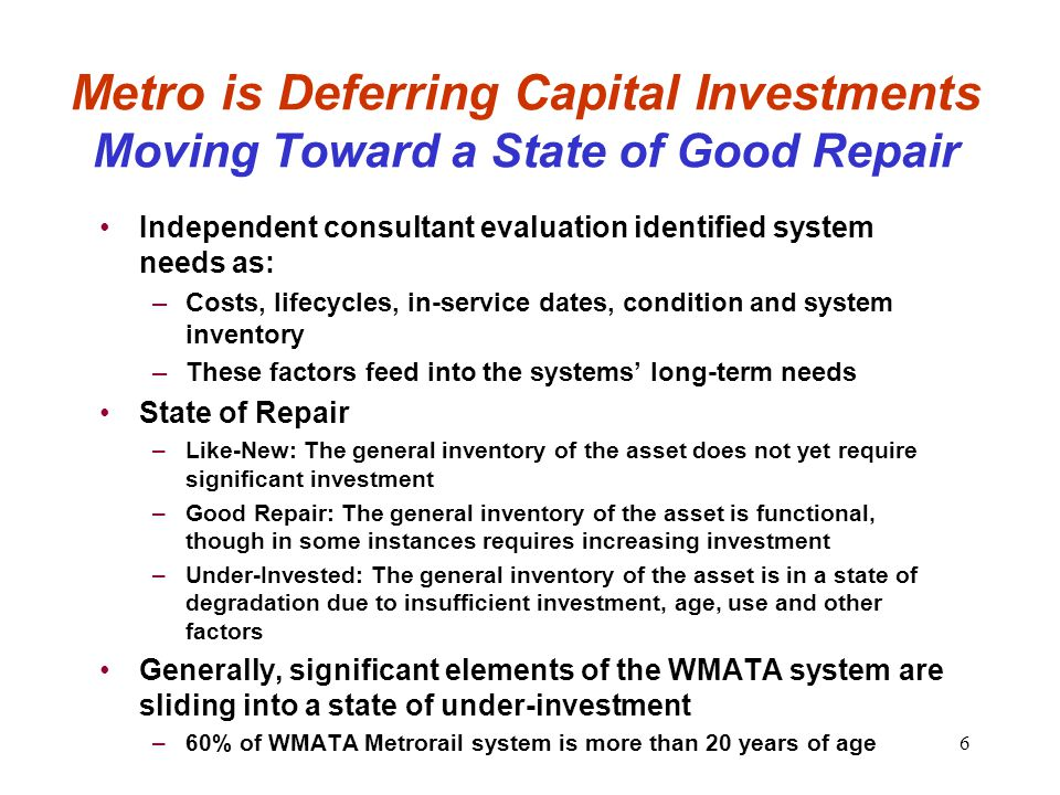 6 Metro is Deferring Capital Investments Moving Toward a State of Good Repair Independent consultant evaluation identified system needs as: –Costs, lifecycles, in-service dates, condition and system inventory –These factors feed into the systems' long-term needs State of Repair –Like-New: The general inventory of the asset does not yet require significant investment –Good Repair: The general inventory of the asset is functional, though in some instances requires increasing investment –Under-Invested: The general inventory of the asset is in a state of degradation due to insufficient investment, age, use and other factors Generally, significant elements of the WMATA system are sliding into a state of under-investment –60% of WMATA Metrorail system is more than 20 years of age