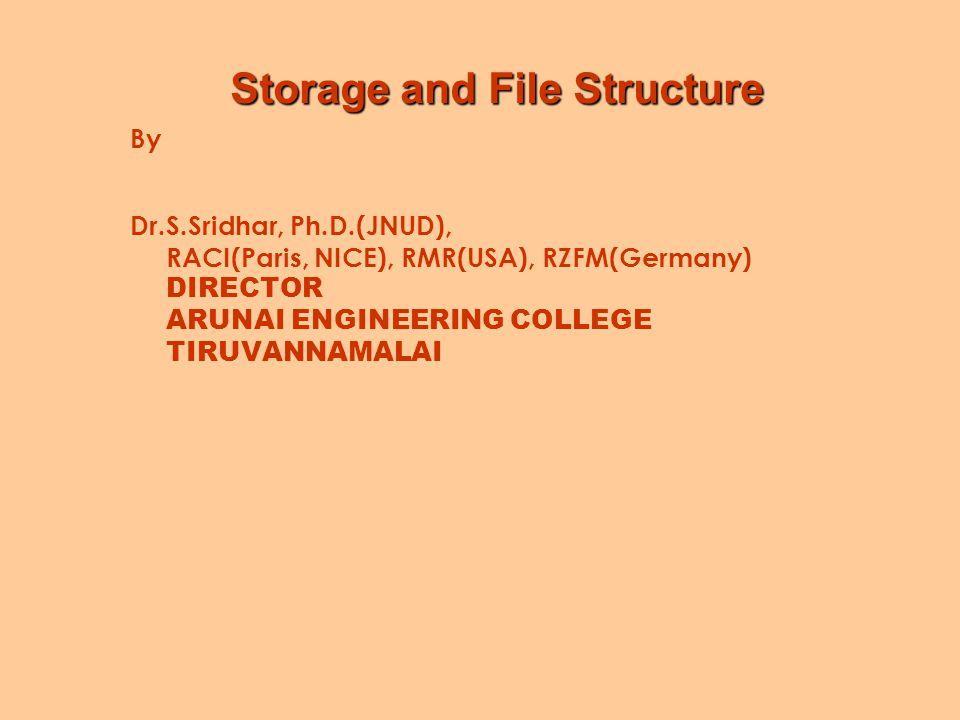 Storage and File Structure By Dr.S.Sridhar, Ph.D.(JNUD), RACI(Paris, NICE), RMR(USA), RZFM(Germany) DIRECTOR ARUNAI ENGINEERING COLLEGE TIRUVANNAMALAI