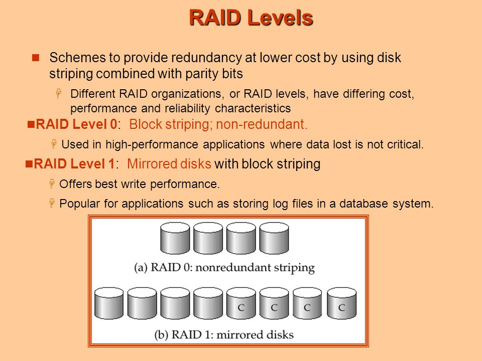 RAID Levels Schemes to provide redundancy at lower cost by using disk striping combined with parity bits  Different RAID organizations, or RAID level