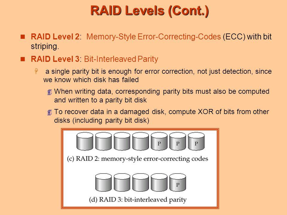RAID Levels (Cont.) RAID Level 2: Memory-Style Error-Correcting-Codes (ECC) with bit striping.