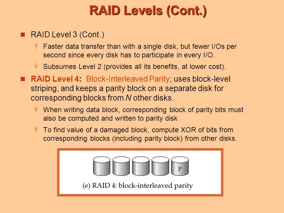 RAID Levels (Cont.) RAID Level 3 (Cont.)  Faster data transfer than with a single disk, but fewer I/Os per second since every disk has to participate