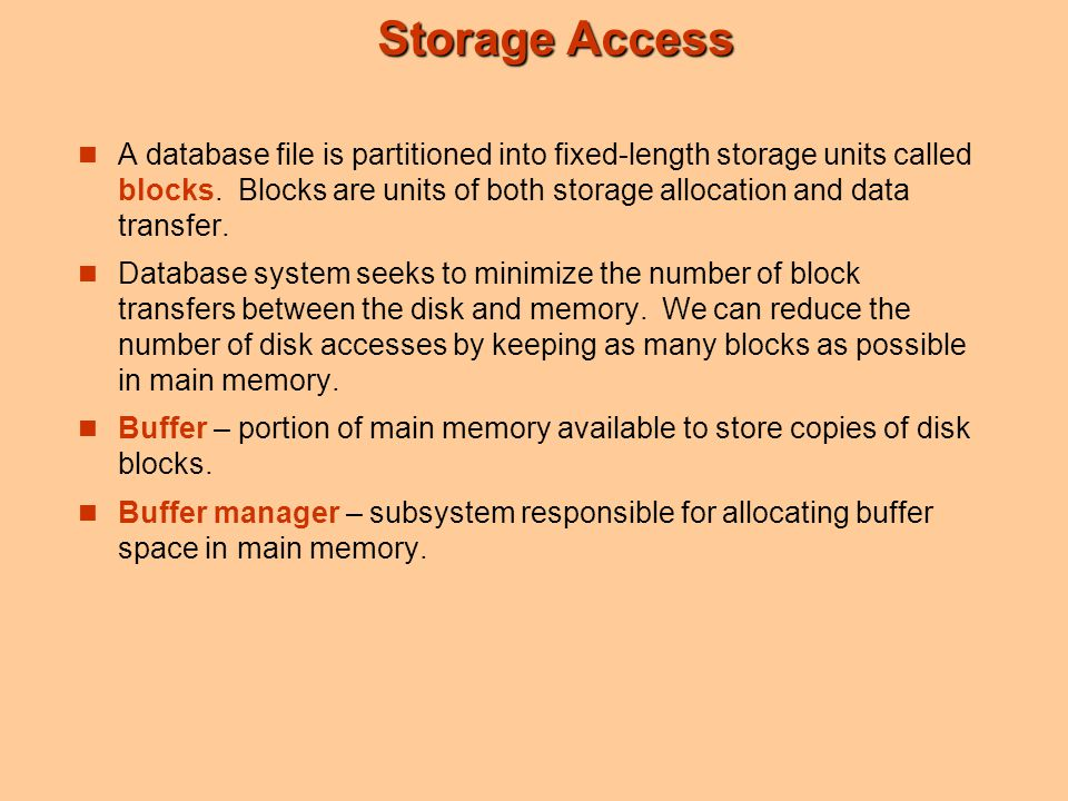 Storage Access A database file is partitioned into fixed-length storage units called blocks. Blocks are units of both storage allocation and data tran