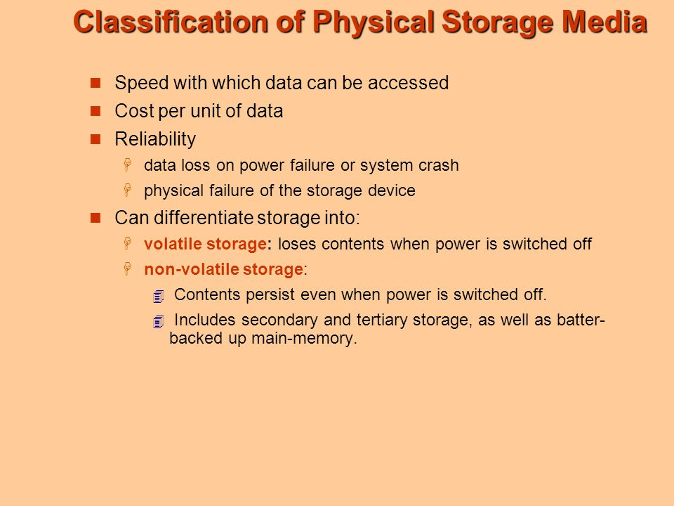 Classification of Physical Storage Media Speed with which data can be accessed Cost per unit of data Reliability  data loss on power failure or syste