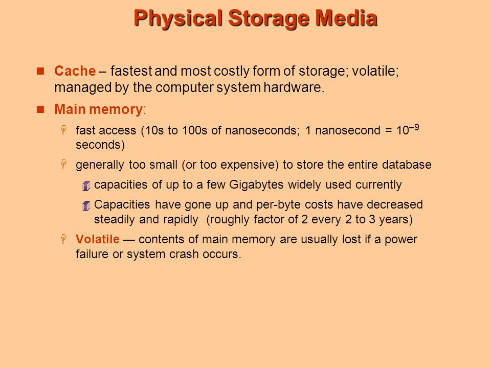 Physical Storage Media Cache – fastest and most costly form of storage; volatile; managed by the computer system hardware. Main memory:  fast access