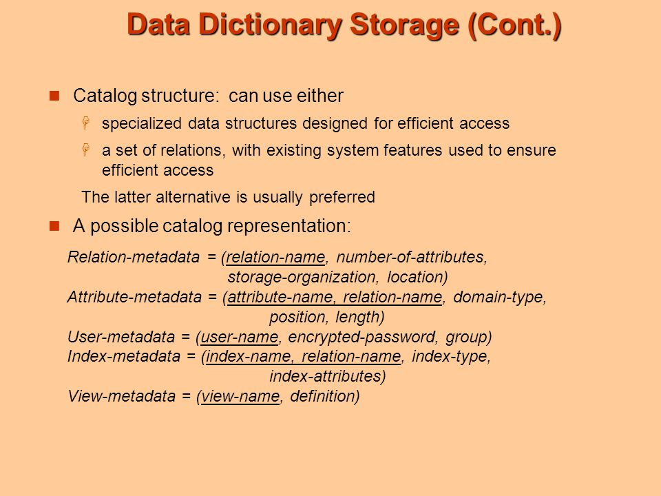 Data Dictionary Storage (Cont.) Catalog structure: can use either  specialized data structures designed for efficient access  a set of relations, wi