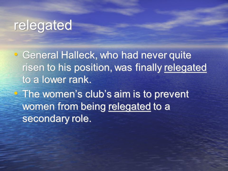 relegated General Halleck, who had never quite risen to his position, was finally relegated to a lower rank.