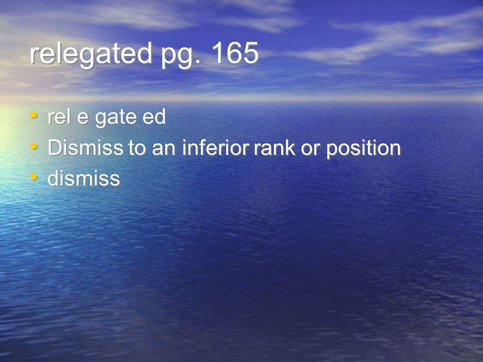 relegated pg. 165 rel e gate ed Dismiss to an inferior rank or position dismiss rel e gate ed Dismiss to an inferior rank or position dismiss