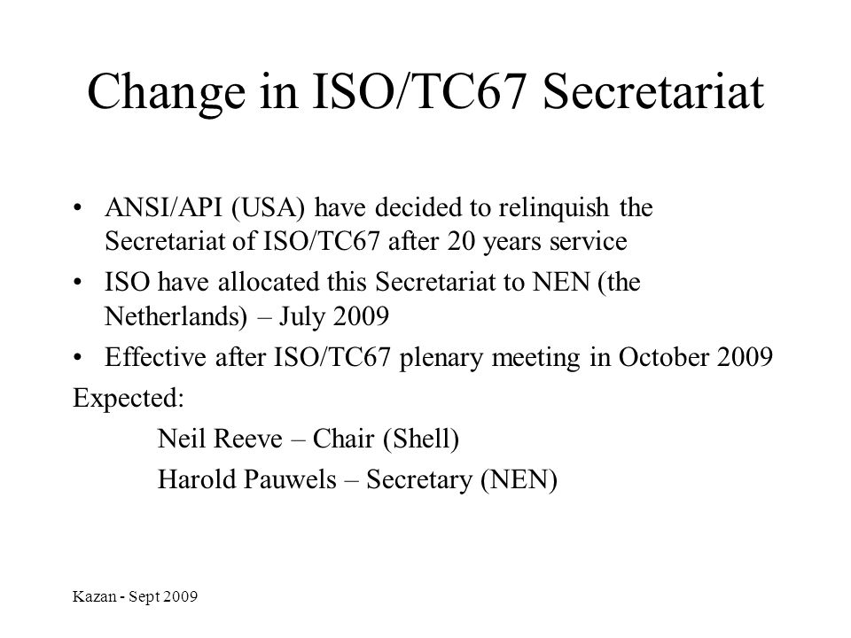 Change in ISO/TC67 Secretariat ANSI/API (USA) have decided to relinquish the Secretariat of ISO/TC67 after 20 years service ISO have allocated this Se