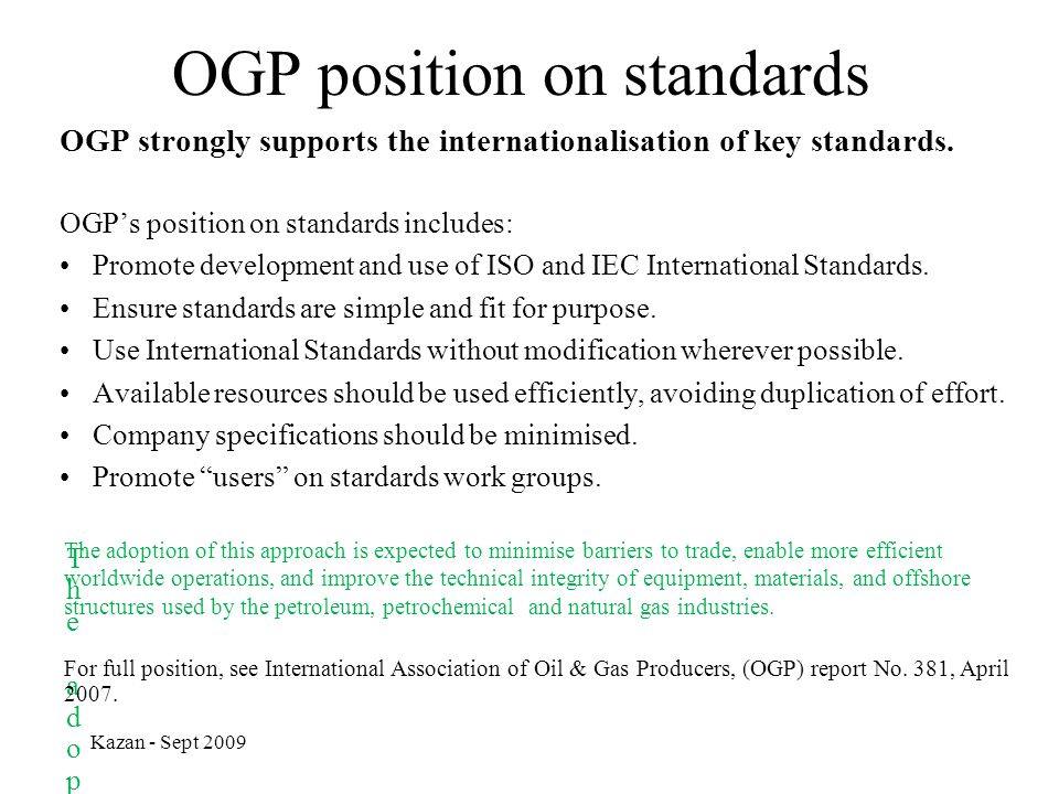 Kazan - Sept 2009 OGP position on standards OGP strongly supports the internationalisation of key standards. OGP's position on standards includes: Pro