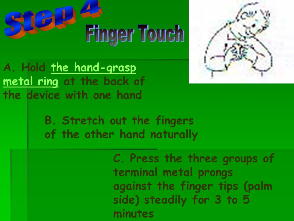 C. Press the three groups of terminal metal prongs against the finger tips (palm side) steadily for 3 to 5 minutes A. Hold the hand-grasp metal ring a