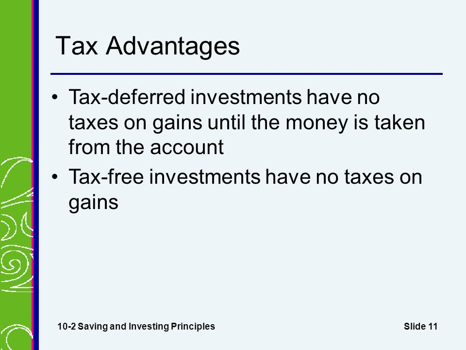 Slide 11 Tax Advantages Tax-deferred investments have no taxes on gains until the money is taken from the account Tax-free investments have no taxes on gains 10-2 Saving and Investing Principles