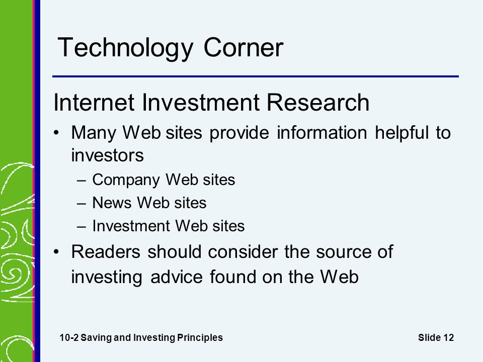 Slide 12 Technology Corner Internet Investment Research Many Web sites provide information helpful to investors –Company Web sites –News Web sites –Investment Web sites Readers should consider the source of investing advice found on the Web 10-2 Saving and Investing Principles