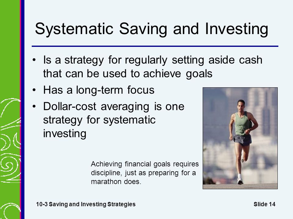 Slide 14 Systematic Saving and Investing Is a strategy for regularly setting aside cash that can be used to achieve goals Has a long-term focus Dollar-cost averaging is one strategy for systematic investing 10-3 Saving and Investing Strategies Achieving financial goals requires discipline, just as preparing for a marathon does.
