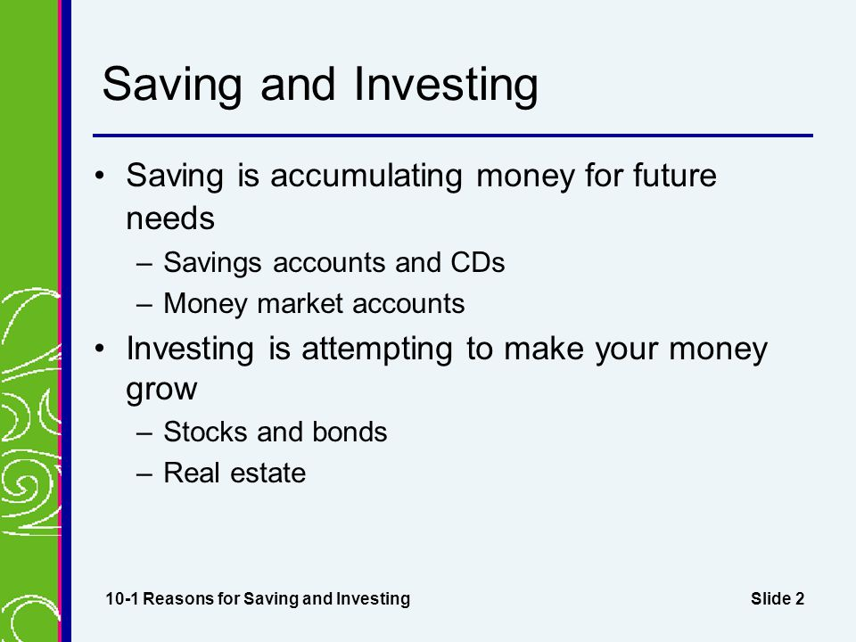 Slide 2 Saving and Investing Saving is accumulating money for future needs –Savings accounts and CDs –Money market accounts Investing is attempting to make your money grow –Stocks and bonds –Real estate 10-1 Reasons for Saving and Investing