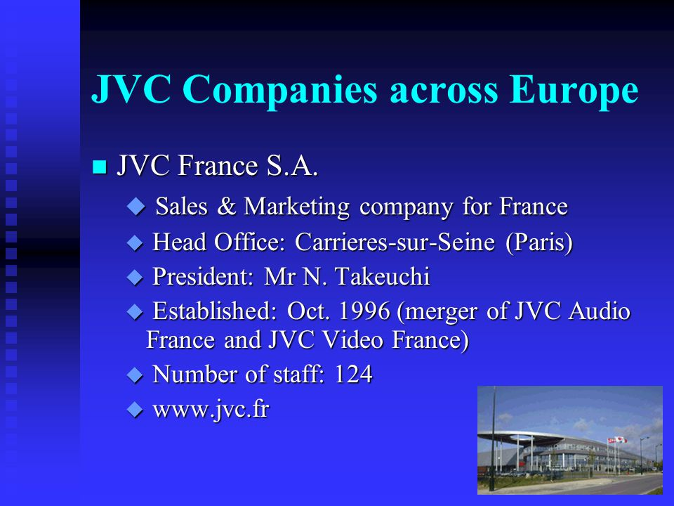 JVC Companies across Europe n JVC UK Ltd u Sales & Marketing company for the UK and Ireland u Head Office: London u Satellite offices: Dublin and Leeds u President: Mr N.
