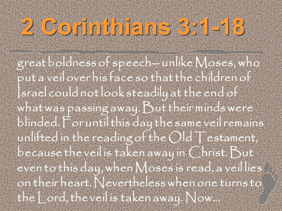 2 Corinthians 3:1-18 great boldness of speech-- unlike Moses, who put a veil over his face so that the children of Israel could not look steadily at t