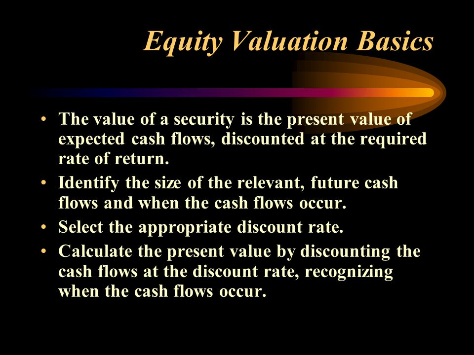 Equity Valuation Basics The value of a security is the present value of expected cash flows, discounted at the required rate of return.