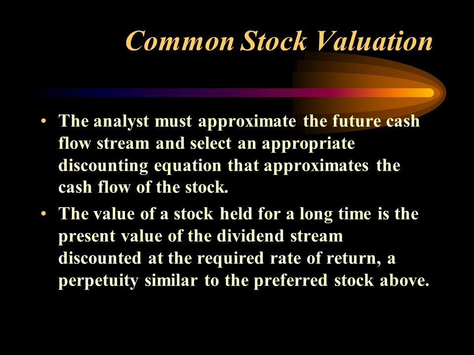 Common Stock Valuation The analyst must approximate the future cash flow stream and select an appropriate discounting equation that approximates the cash flow of the stock.