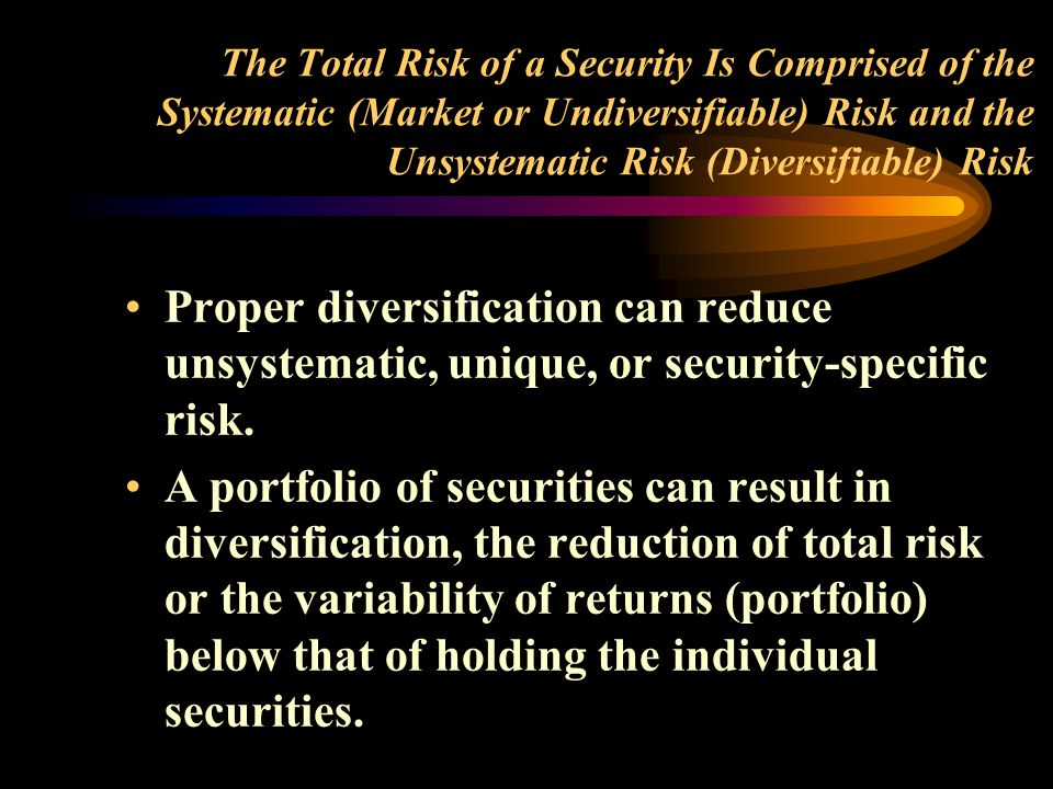The Total Risk of a Security Is Comprised of the Systematic (Market or Undiversifiable) Risk and the Unsystematic Risk (Diversifiable) Risk Proper diversification can reduce unsystematic, unique, or security-specific risk.