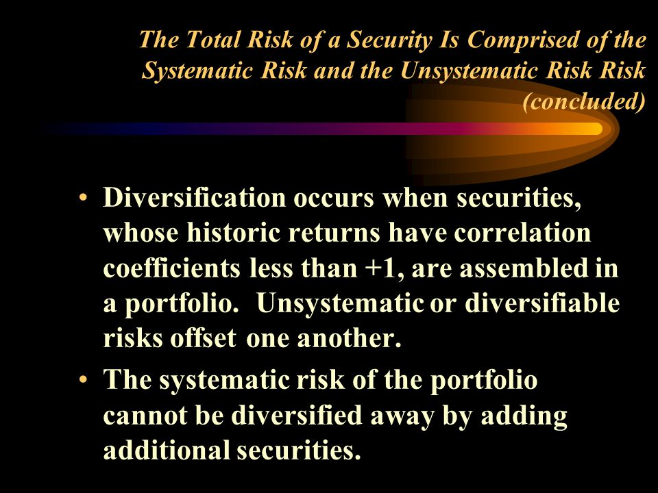 The Total Risk of a Security Is Comprised of the Systematic Risk and the Unsystematic Risk Risk (concluded) Diversification occurs when securities, whose historic returns have correlation coefficients less than +1, are assembled in a portfolio.