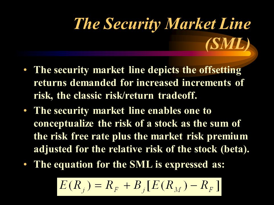 The Security Market Line (SML) The security market line depicts the offsetting returns demanded for increased increments of risk, the classic risk/return tradeoff.