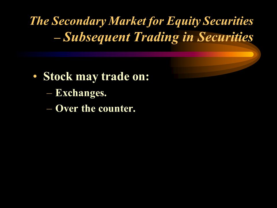 The Secondary Market for Equity Securities (concluded) Stable prices are related to the extent of: –Breadth of the market or the number of varied traders of the stock.