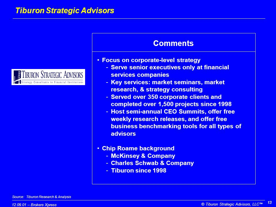 12.09.01 – Brokers Xpress © Tiburon Strategic Advisors, LLC™ 13 Source:Tiburon Research & Analysis Tiburon Strategic Advisors Focus on corporate-level strategy -Serve senior executives only at financial services companies -Key services: market seminars, market research, & strategy consulting -Served over 350 corporate clients and completed over 1,500 projects since 1998 -Host semi-annual CEO Summits, offer free weekly research releases, and offer free business benchmarking tools for all types of advisors Chip Roame background -McKinsey & Company -Charles Schwab & Company -Tiburon since 1998 Comments