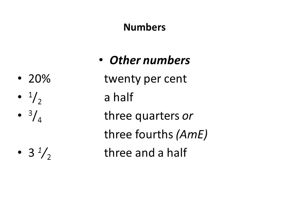 Numbers Other numbers 20% twenty per cent 1 / 2 a half 3 / 4 three quarters or three fourths (AmE) 3 1 / 2 three and a half