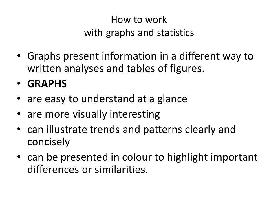 How to work with graphs and statistics Graphs present information in a different way to written analyses and tables of figures.