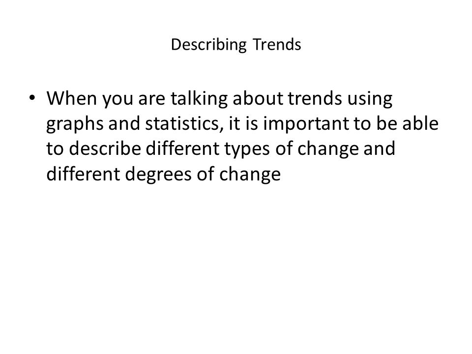 Describing Trends When you are talking about trends using graphs and statistics, it is important to be able to describe different types of change and different degrees of change