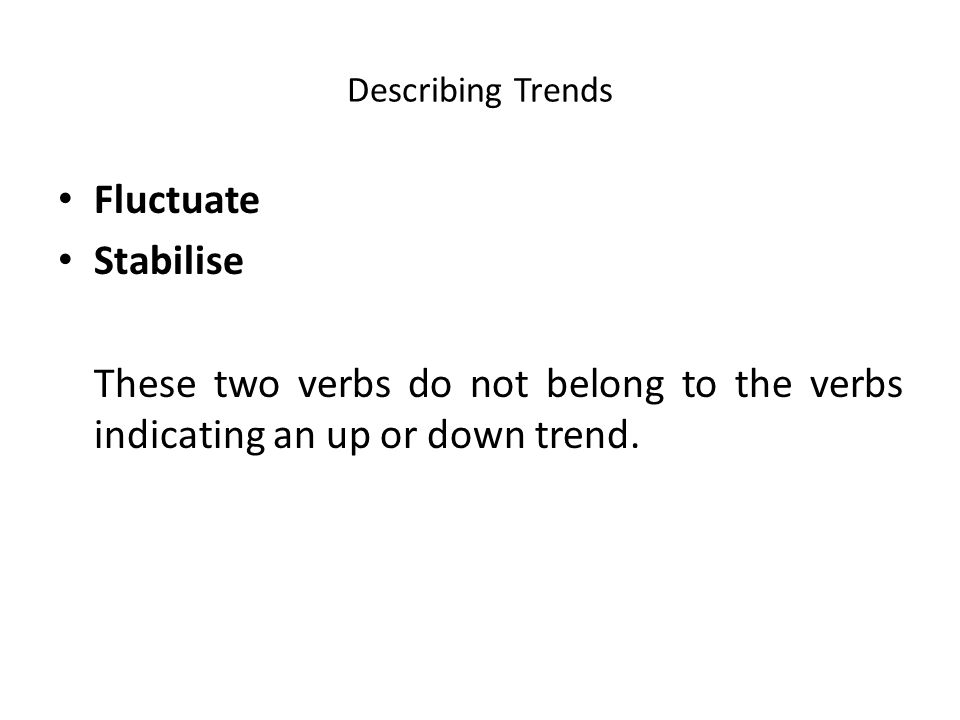 Describing Trends Fluctuate Stabilise These two verbs do not belong to the verbs indicating an up or down trend.