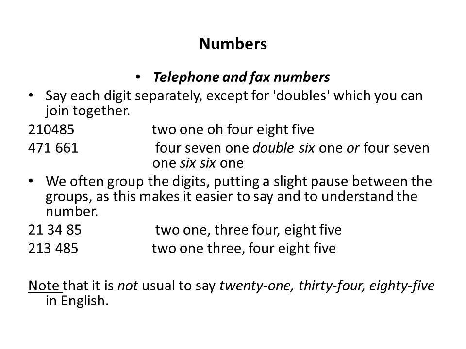 Numbers Telephone and fax numbers Say each digit separately, except for doubles which you can join together.