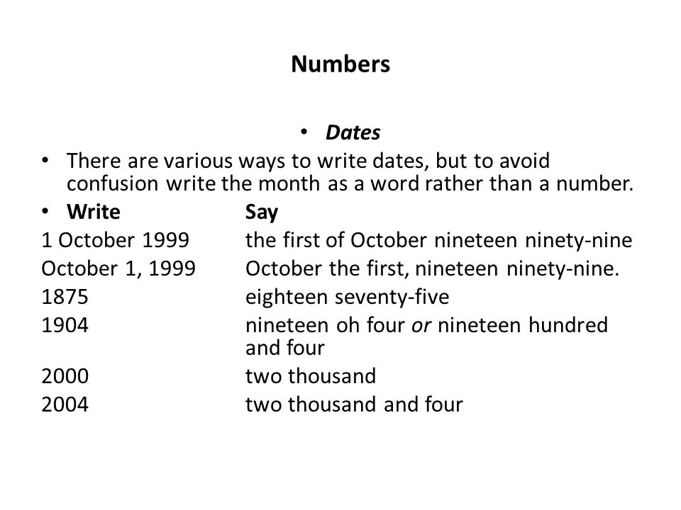 Numbers Dates There are various ways to write dates, but to avoid confusion write the month as a word rather than a number. Write Say 1 October 1999th
