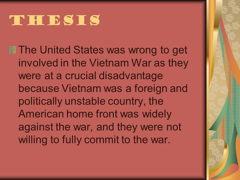 Thesis The United States was wrong to get involved in the Vietnam War as they were at a crucial disadvantage because Vietnam was a foreign and politically unstable country, the American home front was widely against the war, and they were not willing to fully commit to the war.