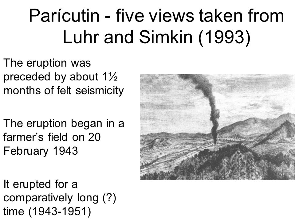 Parícutin - five views taken from Luhr and Simkin (1993) The eruption was preceded by about 1½ months of felt seismicity The eruption began in a farmer's field on 20 February 1943 It erupted for a comparatively long ( ) time (1943-1951)